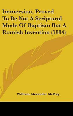 Immersion, Proved to Be Not a Scriptural Mode of Baptism But a Romish Invention (1884)