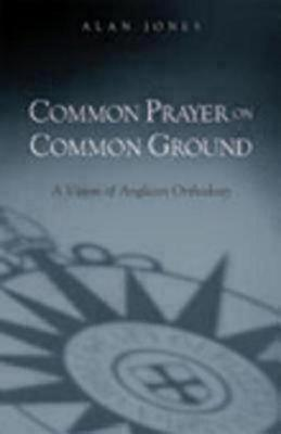 Common Prayer on Common Ground: A Vision of Anglican Orthodoxy