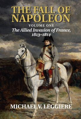 The Fall of Napoleon, Volume I: The Allied Invasion of France, 1813–1814