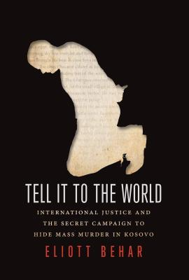 Tell It to the World: International Justice and the Secret Campaign to Hide Mass Murder in Kosovo