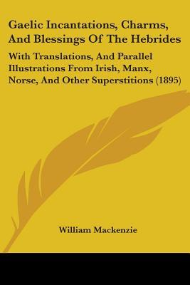 gaelic-incantations-charms-and-blessings-of-the-hebrides-with-translations-and-parallel-illustrations-from-irish-manx-norse-and-other-superstit