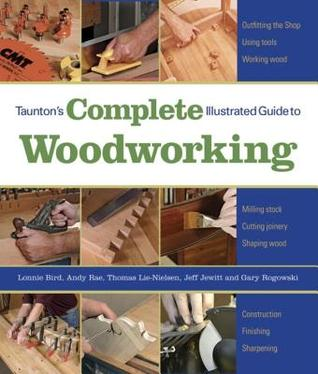 Taunton's Complete Illustrated Guide to Woodworking: Using Woodworking Tools; Finishing; Sharpening