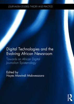 Digital Technologies and the Evolving African Newsroom: Towards an African Digital Journalism Epistemology