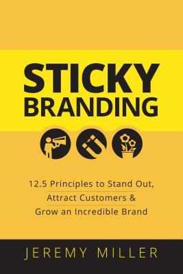 Sticky Branding: 12.5 Ways to Stand Out, Attract Customers, and Grow an Incredible Brand