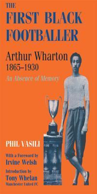 The First Black Footballer: Arthur Wharton 1865-1930: An Absence of Memory