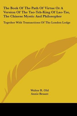 The Book of the Path of Virtue or a Version of the Tao-Teh-King of Lao-Tze, the Chinese Mystic and Philosopher: Together with Transactions of the London Lodge