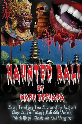 Haunted Bali: Seven Terrifying True Stories of the Author's Close Calls in Today's Bali with Voodoo, Black Magic, Ghosts and Real Vampires