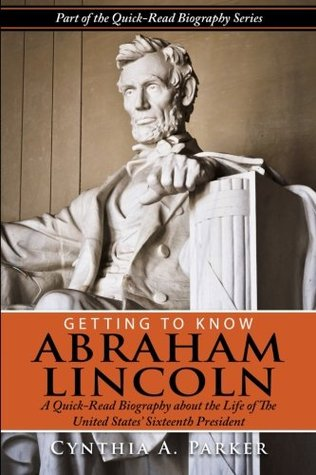 Getting to Know Abraham Lincoln: : A Quick-Read Biography about the Life of the United States Sixteenth President