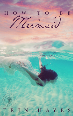 How to be a Mermaid by Erin Hayes
