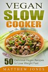 Vegan Slow Cooker: 50 Delicious Vegan Recipes to Lose Weight Fast