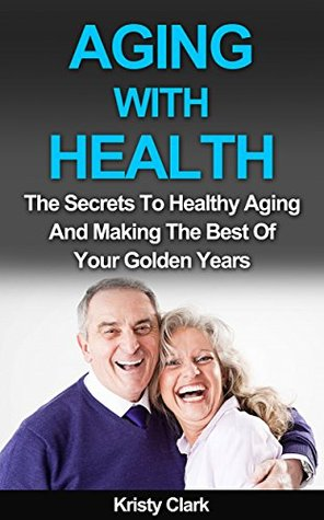 Aging With Health: The Secrets To Healthy Aging And Making The Best Of Your Golden Years (Aging Book Series 1)