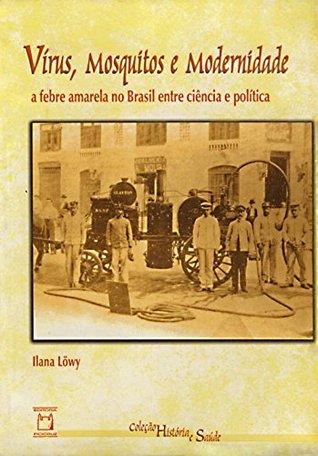 Vírus, mosquitos e modernidade: a febre amarela no Brasil entre ciência e política