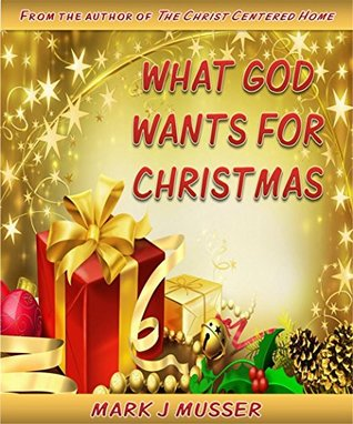 What God Wants for Christmas by Mark J. Musser