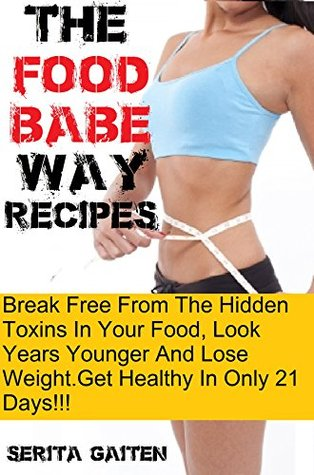 The Food Babe Way Recipes : Break Free from the Hidden Toxins in Your Food and Lose Weight, Look Years Younger, and Get Healthy (1)