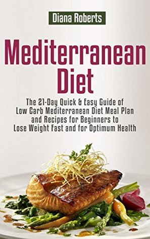Mediterranean Diet: The 21-Day Quick & Easy Guide of Low Carb Mediterranean Diet Meal Plan and Recipes for Beginners to Lose Weight Fast and for Optimum Health