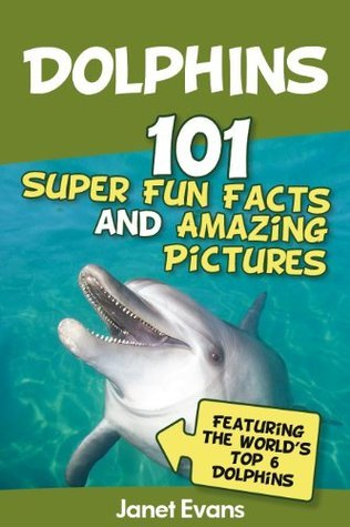 Dolphins: 101 Fun Facts & Amazing Pictures (Featuring The World's 6 Top Dolphins)