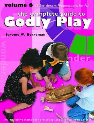 The Complete Guide to Godly Play: An Imaginative Method for Pesenting Scripture Stories to Children, Vol. 6