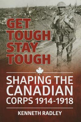 Get Tough Stay Tough: Shaping the Canadian Corps 1914-1918
