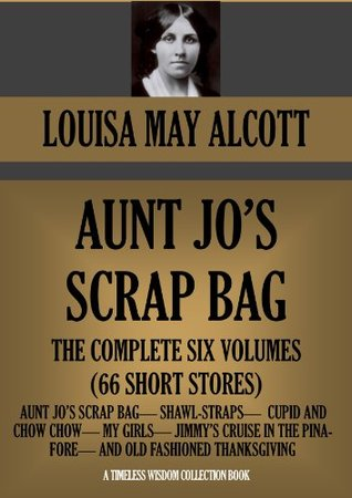 AUNT JO'S SCRAP BAG. THE COMPLETE SIX VOLUMES (66 SHORT STORES) (Timeless Wisdom Collection Book 1751)