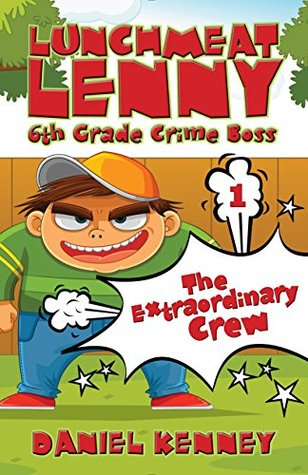 Lunchmeat Lenny 6th Grade Crime Boss (The Extraordinary Crew #1)