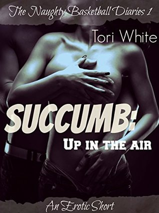 Succumb: Up in the Air (The Naughty Basketball Diaries Book 1)