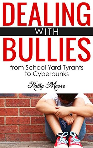 Dealing With Bullies: from School Yard Tyrants to Cyberpunks ( How to Stop Bullies and protect your child from being bullied): Dealing With Bullies: from School Yard Tyrants to Cyberpunks