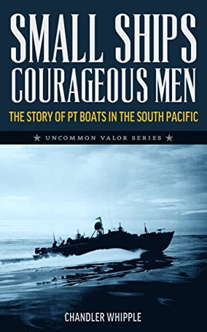 Small Ships, Courageous Men: The Story of PT Boats in the South Pacific
