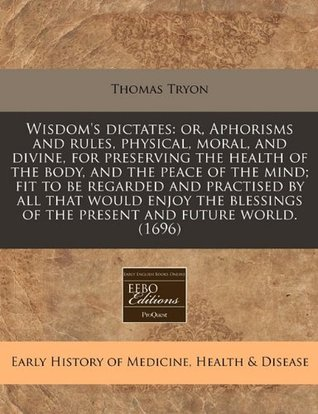 Wisdom's dictates: or, Aphorisms and rules, physical, moral, and divine, for preserving the health of the body, and the peace of the mind; fit to be ... of the present and future world. (1696)