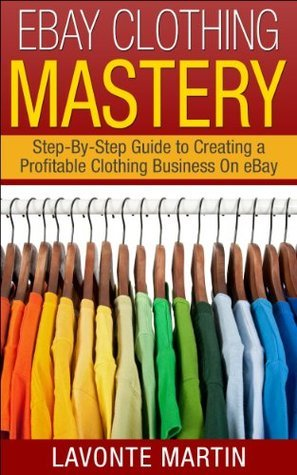 eBay Mastery: Step-By-Step Guide to Creating a Profitable eBay Clothing Business (ebay, ebay selling, ebay business, ebay books, ebay business for beginners, ... ebay dropshipping, ebay selling made easy)
