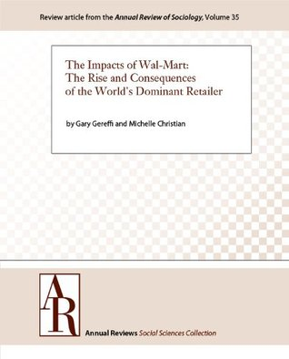 The Impacts of Wal-Mart: The Rise and Consequences of the World's Dominant Retailer (Annual Review of Sociology Book 35)