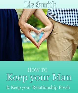 How to Keep your Man: & Keep your Relationship Fresh