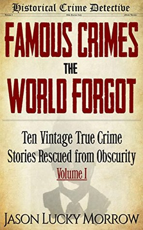 Ebook Famous Crimes the World Forgot: Ten Vintage True Crime Stories Rescued from Obscurity by Jason Lucky Morrow PDF!