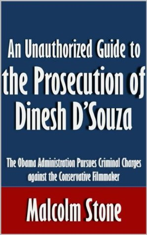 An Unauthorized Guide to the Prosecution of Dinesh D'Souza: The Obama Administration Pursues Criminal Charges against the Conservative Filmmaker [Article]