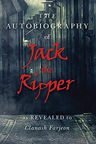 The Autobiography of Jack the Ripper: As Revealed to Clanash Farjeon