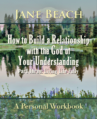 How to Build a Relationship with the God of Your Understanding: Part Three Living Life Fully