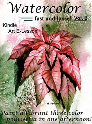 Watercolor Fast and Loose! Vol. 2 (Paint a Poinsettia with only 3 colors in one afternoon!)