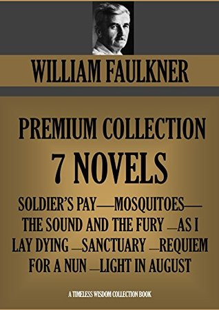 William Faulkner Premium Collection, 7 Novels: Soldier's Pay / Mosquitoes / The Sound and the Fury / As I Lay Dying / Sanctuary / Requiem for a Nun / Light in August