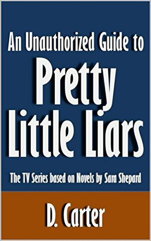 An Unauthorized Guide to Pretty Little Liars: The TV Series based on Novels by Sara Shepard [Article]