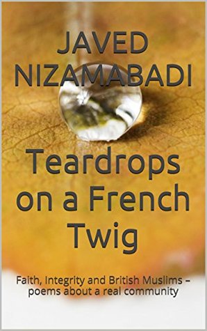 Teardrops on a French Twig: Faith, Integrity and British Muslims - poems about a real community
