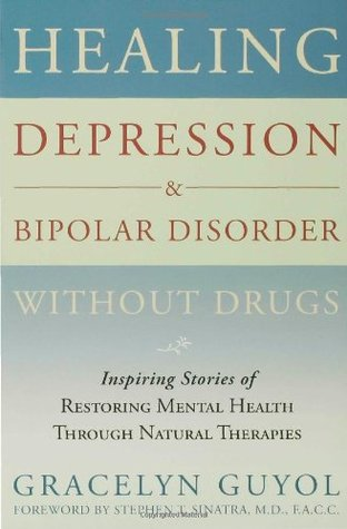 Healing Depression & Bipolar Disorder Without Drugs: Inspiring Stories of Restoring Mental Health Through Natural Therapies
