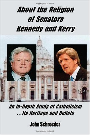 About the Religion of Senators Kennedy and Kerry: An In-Depth Study of Catholicism... Its Heritage and Beliefs