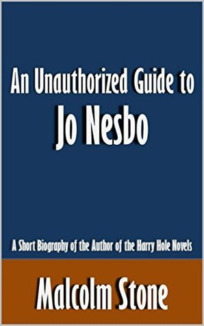 An Unauthorized Guide to Jo Nesbo: A Short Biography of the Author of the Harry Hole Novels [Article]