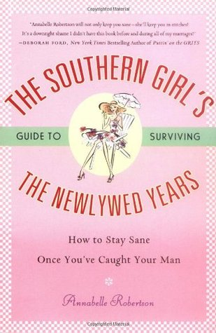 The Southern Girl's Guide to Surviving the Newlywed Years: How To Stay Sane Once You've Caught Your Man