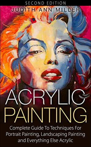 Acrylic Painting: Masterful Techniques for How to Paint, Portrait Painting and Landscape Painting (Painting,Oil Painting,Acrylic Painting,Water Color Painting,Painting Techniques Book 1)