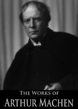 The Works of Arthur Machen: The Great God Pan, The Inmost Light, The Hill of Dreams, The Secret Glory and More (12 Books With Active Table of Contents)
