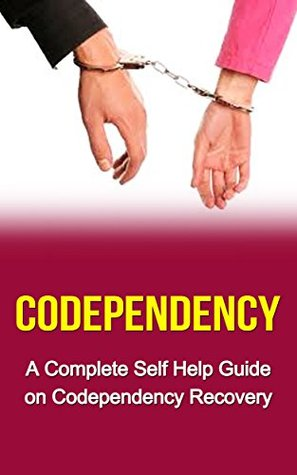 Codependency: Codependent No More: A Complete Self Help Guide on: Codependency for Dummies-Codependency Treatment-Codependency Recovery & Codependency ... no more, codependency for dummies)