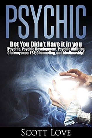 Psychic: Bet You Didn't Have it in you (Psychic, Psychic Development, Psychic Abilities, Clairvoyance, ESP, Channeling, and Mediumship, Psychic Books, )