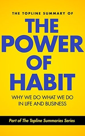 The Topline Summary of: Charles Duhigg's The Power of Habit - Why We Do What We Do in Life and Business