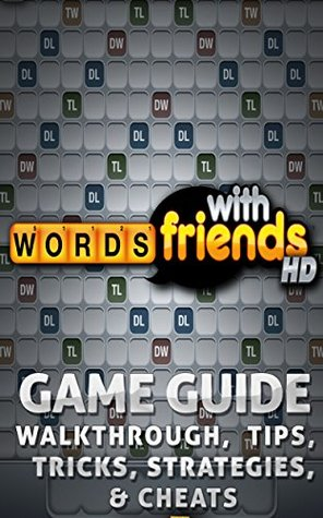 The NEW (2015) Complete Guide to: Words With Friends Game Cheats AND Guide with Free Tips & Tricks, Strategy, Walkthrough, Secrets, Download the game, Codes, Gameplay and MORE!