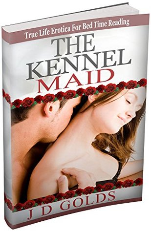 THE KENNEL MAID: True Life Erotica For Bedtime Reading